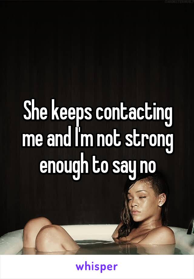 She keeps contacting me and I'm not strong enough to say no
