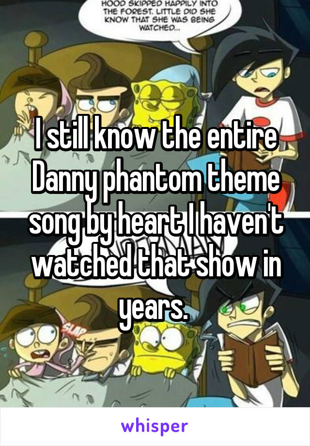 I still know the entire Danny phantom theme song by heart I haven't watched that show in years.