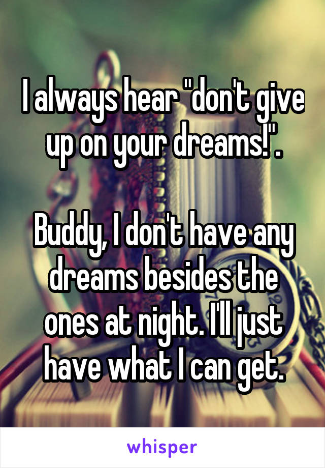"I always hear ""don't give up on your dreams!"".  Buddy, I don't have any dreams besides the ones at night. I'll just have what I can get."