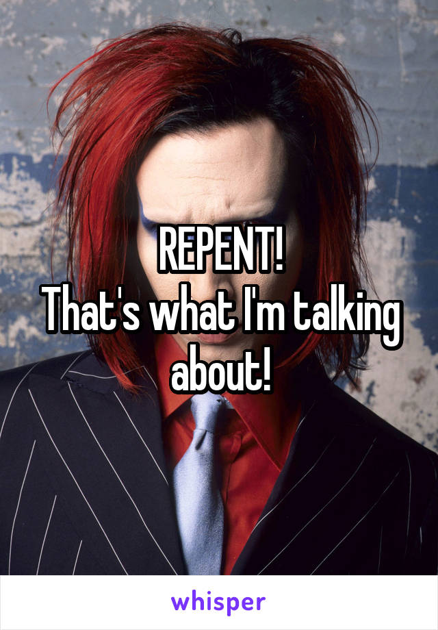 REPENT! That's what I'm talking about!