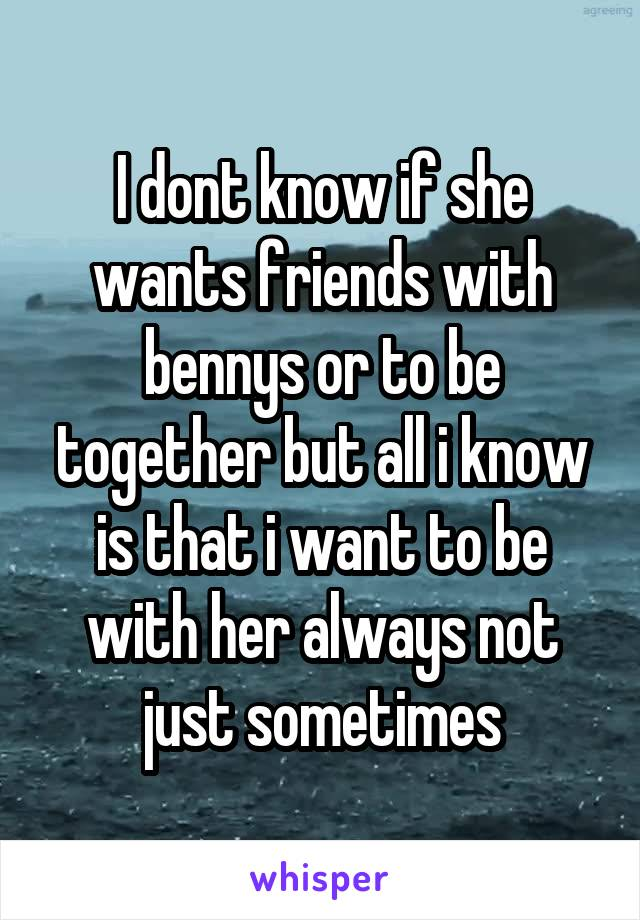 I dont know if she wants friends with bennys or to be together but all i know is that i want to be with her always not just sometimes