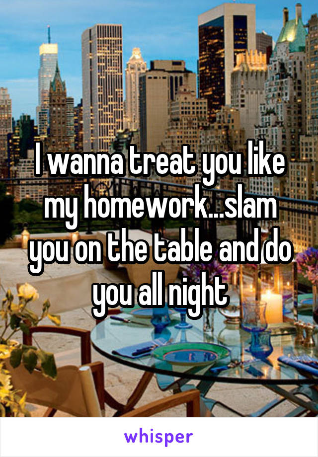 I wanna treat you like my homework...slam you on the table and do you all night