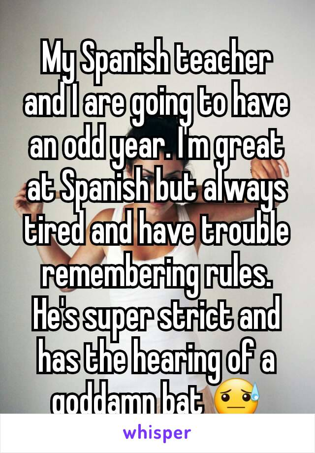 My Spanish teacher and I are going to have an odd year. I'm great at Spanish but always tired and have trouble remembering rules. He's super strict and has the hearing of a goddamn bat 😓