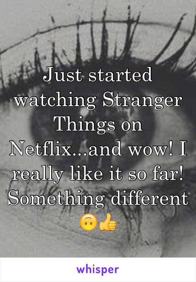 Just started watching Stranger Things on Netflix...and wow! I really like it so far! Something different 🙃👍