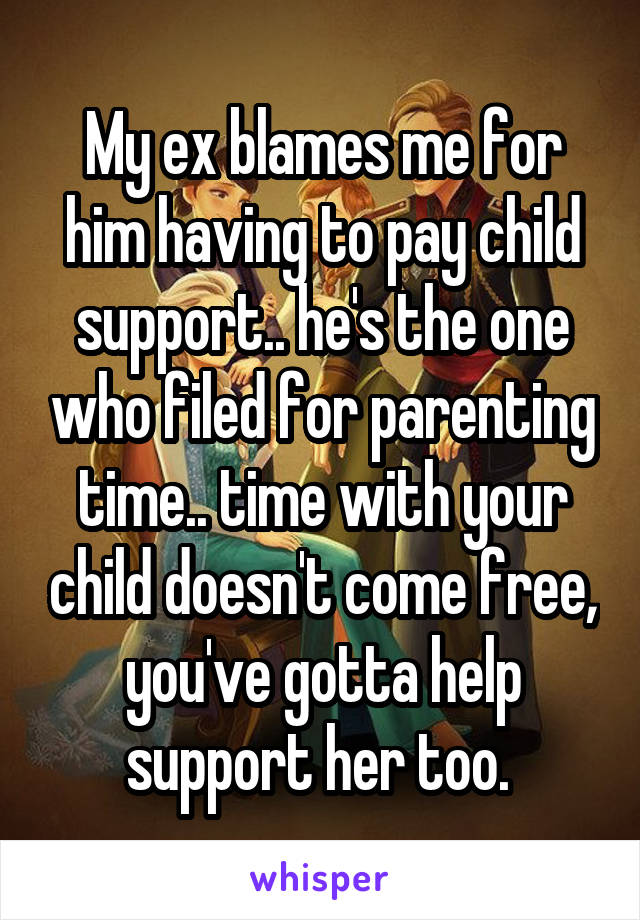 My ex blames me for him having to pay child support.. he's the one who filed for parenting time.. time with your child doesn't come free, you've gotta help support her too.