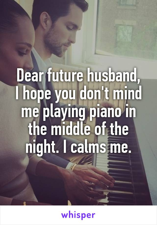 Dear future husband, I hope you don't mind me playing piano in the middle of the night. I calms me.