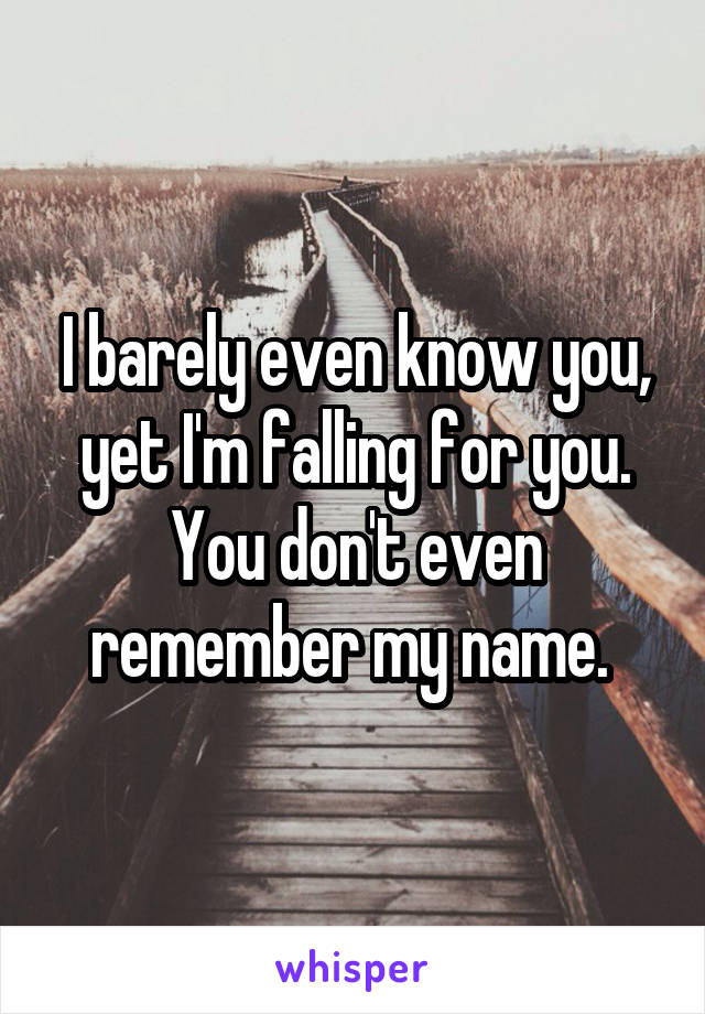 I barely even know you, yet I'm falling for you. You don't even remember my name.