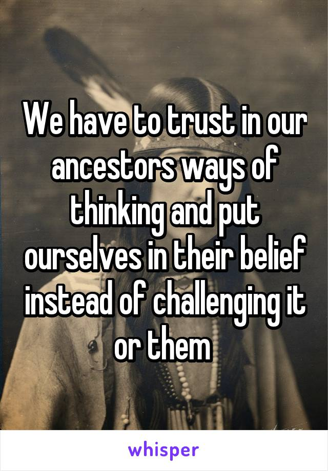 We have to trust in our ancestors ways of thinking and put ourselves in their belief instead of challenging it or them