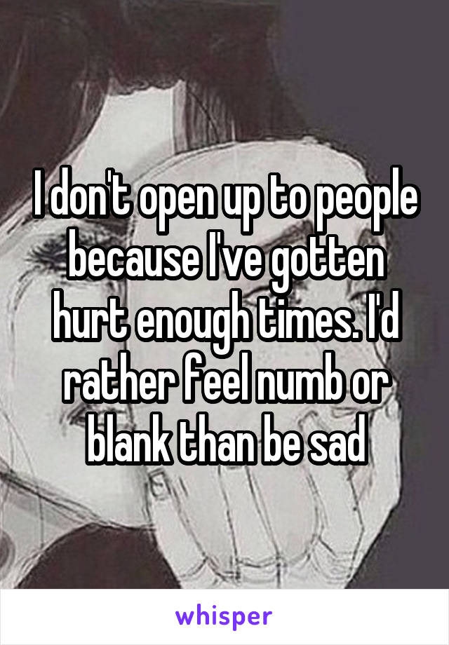 I don't open up to people because I've gotten hurt enough times. I'd rather feel numb or blank than be sad