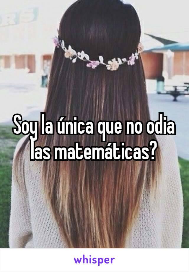 Soy la única que no odia las matemáticas?