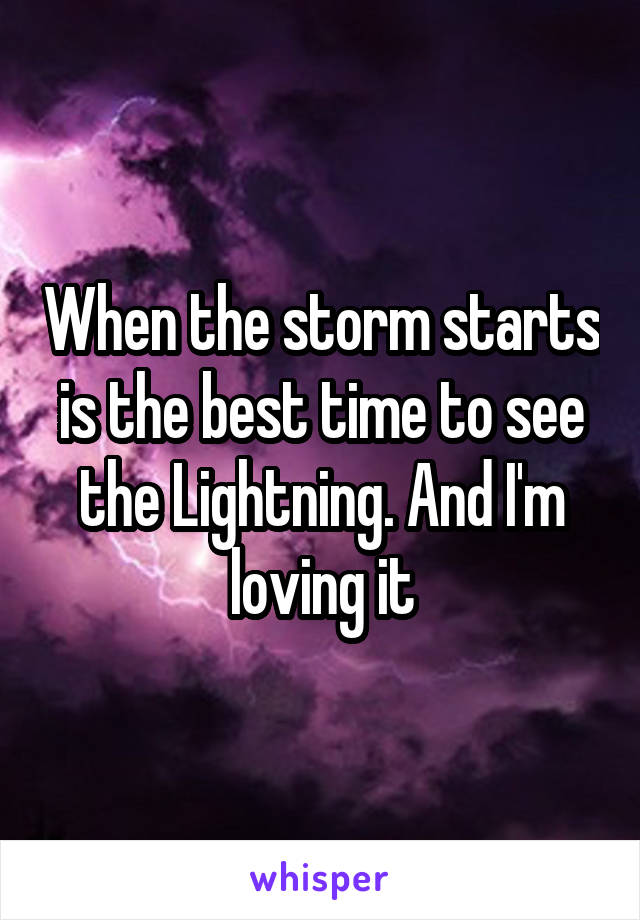 When the storm starts is the best time to see the Lightning. And I'm loving it