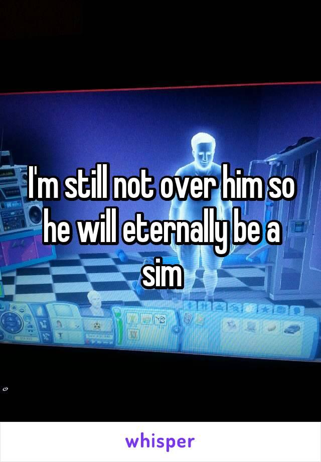 I'm still not over him so he will eternally be a sim