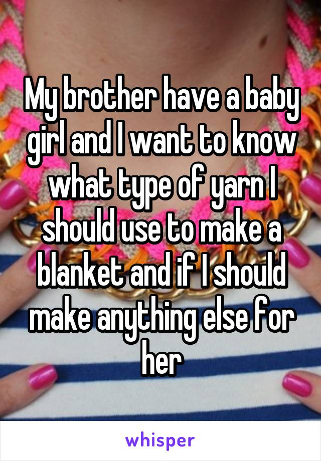 My brother have a baby girl and I want to know what type of yarn I should use to make a blanket and if I should make anything else for her