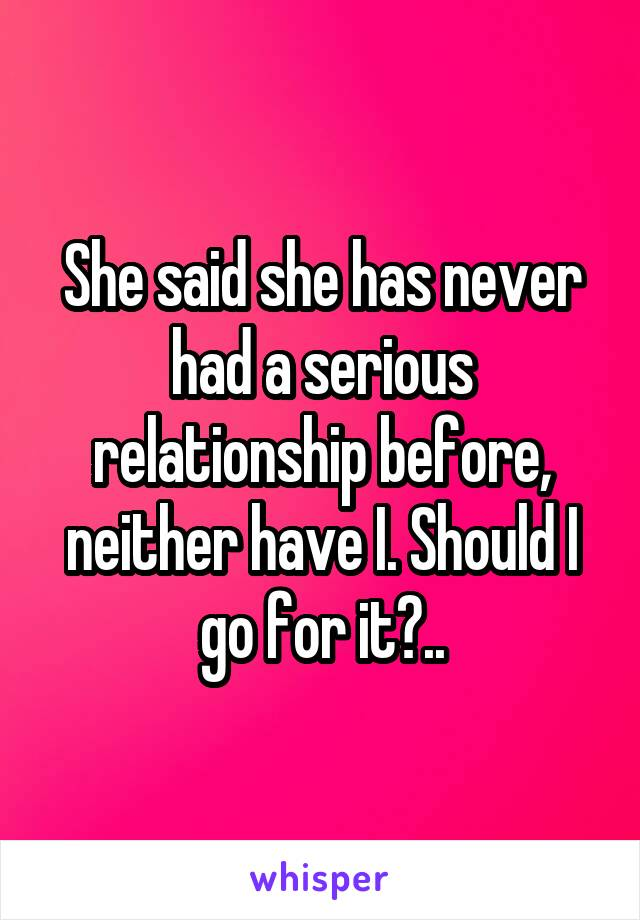 She said she has never had a serious relationship before, neither have I. Should I go for it?..