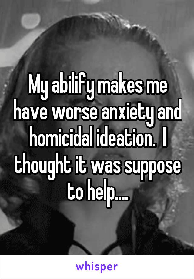 My abilify makes me have worse anxiety and homicidal ideation.  I thought it was suppose to help....