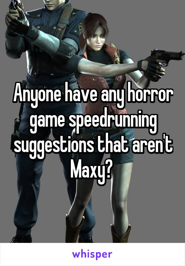 Anyone have any horror game speedrunning suggestions that aren't Maxy?