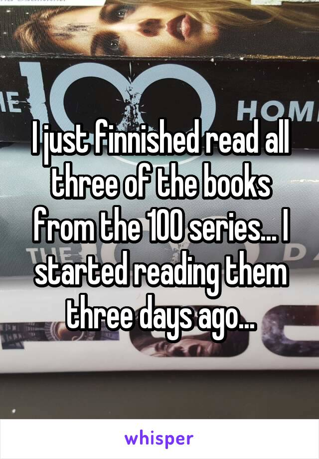 I just finnished read all three of the books from the 100 series... I started reading them three days ago...