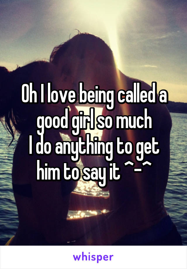 Oh I love being called a good girl so much I do anything to get him to say it ^-^