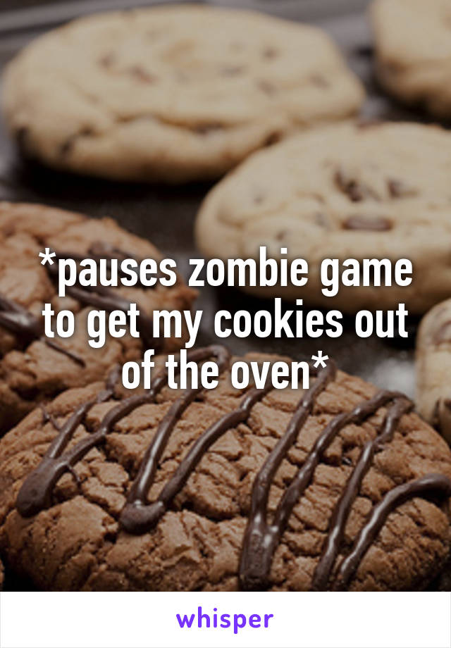*pauses zombie game to get my cookies out of the oven*