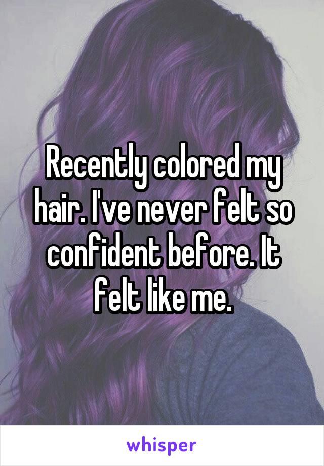 Recently colored my hair. I've never felt so confident before. It felt like me.