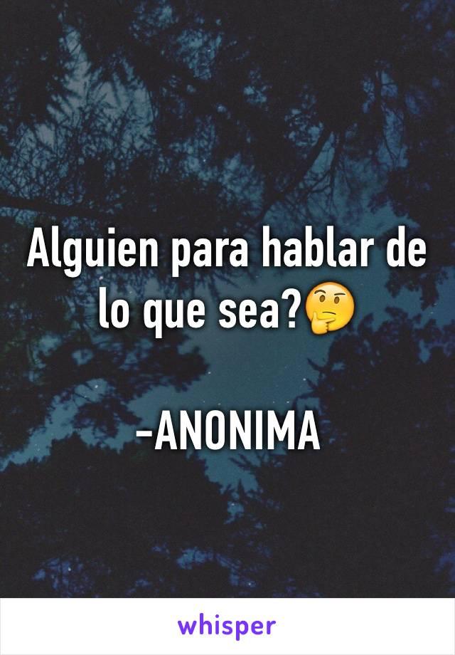 Alguien para hablar de lo que sea?🤔  -ANONIMA