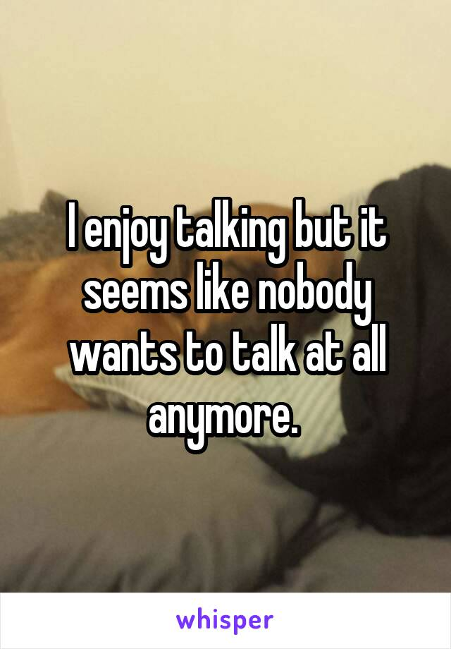 I enjoy talking but it seems like nobody wants to talk at all anymore.