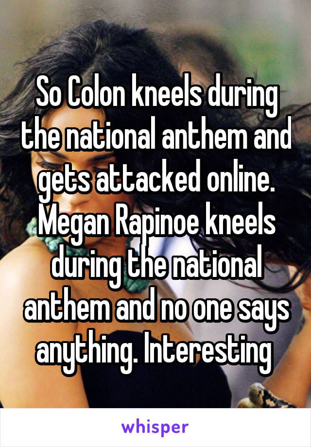 So Colon kneels during the national anthem and gets attacked online. Megan Rapinoe kneels during the national anthem and no one says anything. Interesting