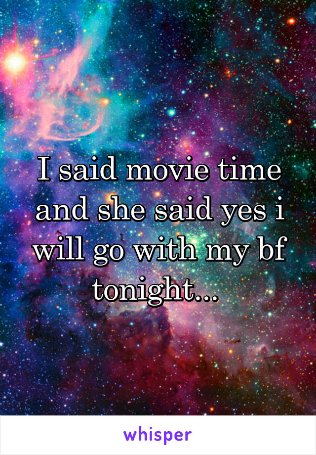 I said movie time and she said yes i will go with my bf tonight...