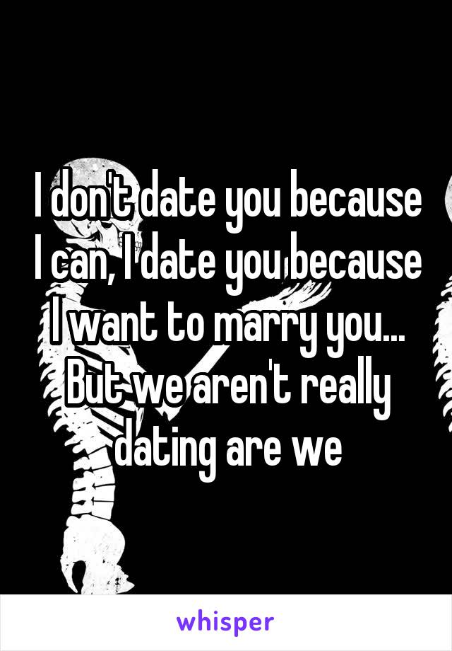 I don't date you because I can, I date you because I want to marry you... But we aren't really dating are we