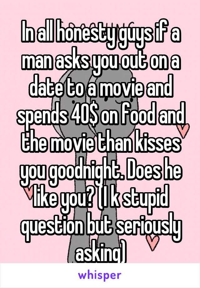 In all honesty guys if a man asks you out on a date to a movie and spends 40$ on food and the movie than kisses you goodnight. Does he like you? (I k stupid question but seriously asking)
