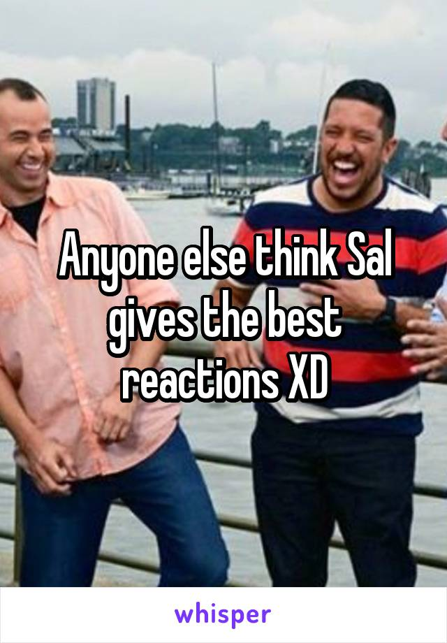 Anyone else think Sal gives the best reactions XD