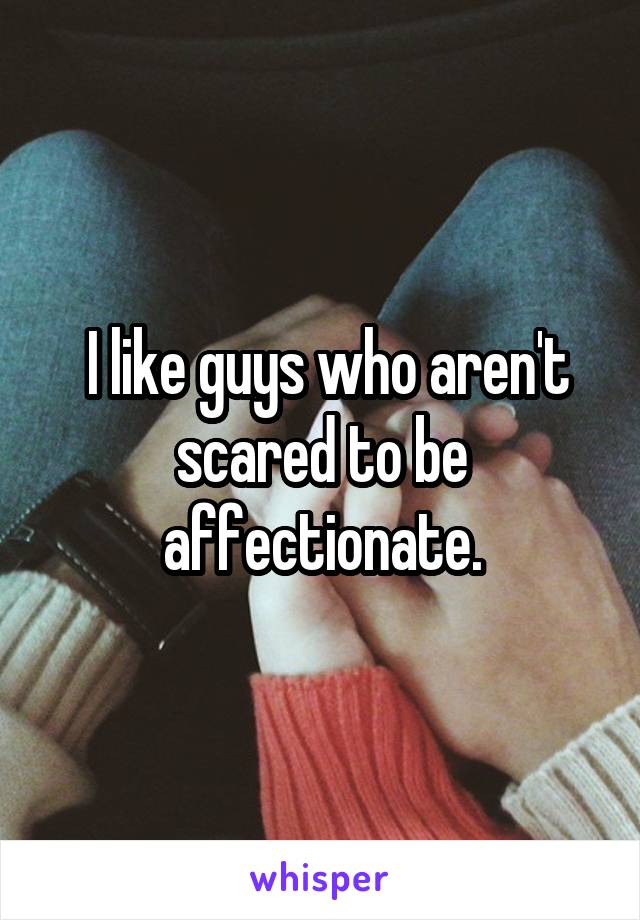 I like guys who aren't scared to be affectionate.