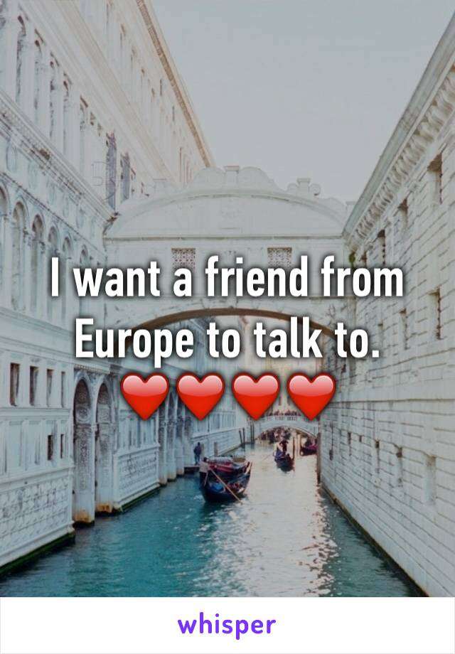 I want a friend from Europe to talk to. ❤️❤️❤️❤️