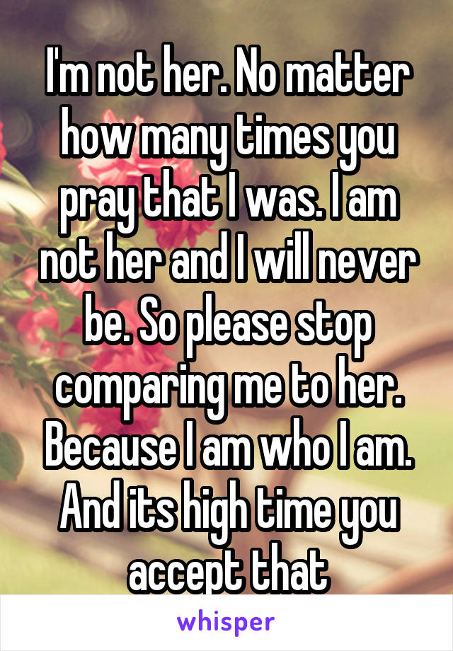 I'm not her. No matter how many times you pray that I was. I am not her and I will never be. So please stop comparing me to her. Because I am who I am. And its high time you accept that