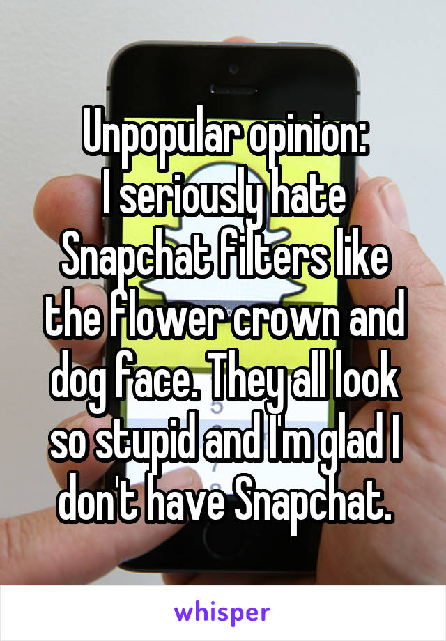 Unpopular opinion: I seriously hate Snapchat filters like the flower crown and dog face. They all look so stupid and I'm glad I don't have Snapchat.