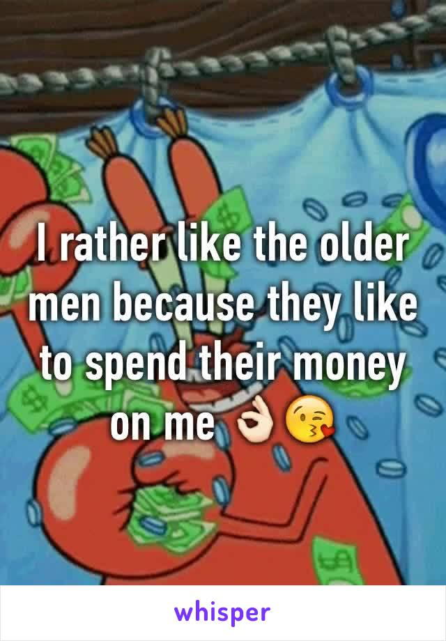 I rather like the older men because they like to spend their money on me 👌🏻😘