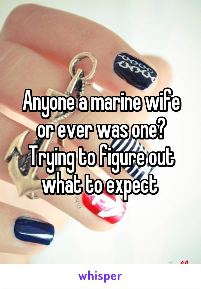 Anyone a marine wife or ever was one? Trying to figure out what to expect