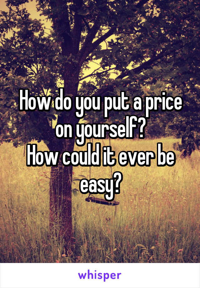 How do you put a price on yourself? How could it ever be easy?