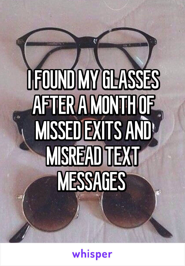 I FOUND MY GLASSES AFTER A MONTH OF MISSED EXITS AND MISREAD TEXT MESSAGES
