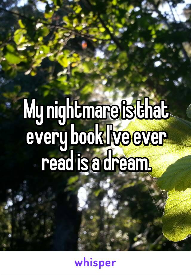 My nightmare is that every book I've ever read is a dream.