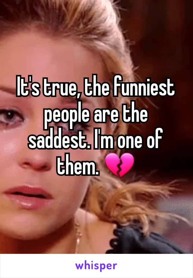 It's true, the funniest people are the saddest. I'm one of them. 💔