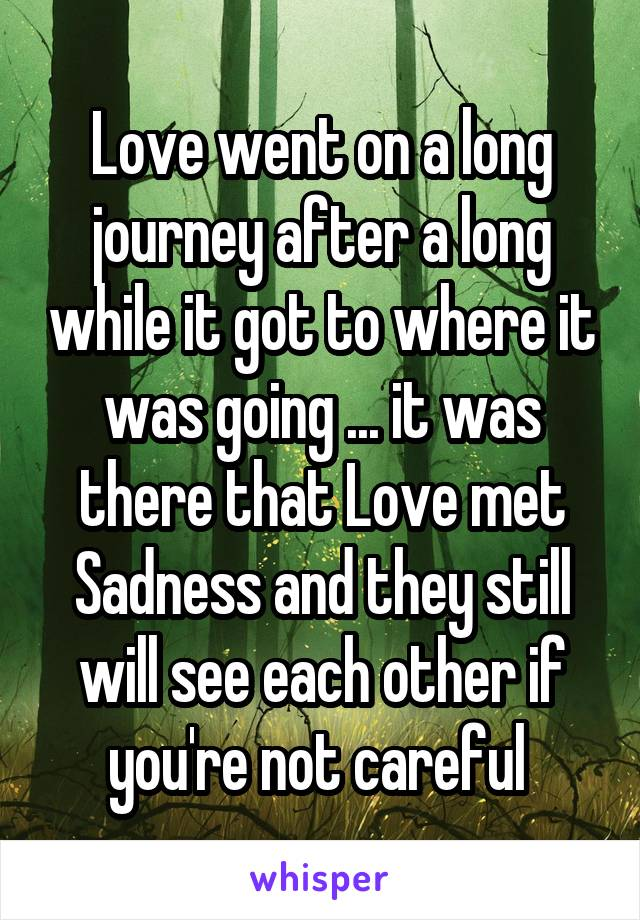 Love went on a long journey after a long while it got to where it was going ... it was there that Love met Sadness and they still will see each other if you're not careful