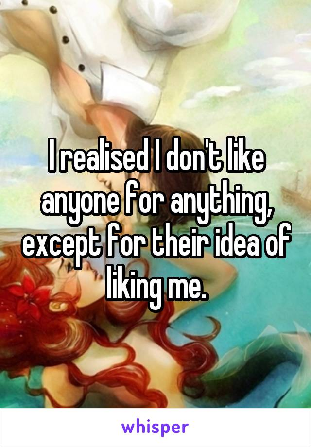 I realised I don't like anyone for anything, except for their idea of liking me.