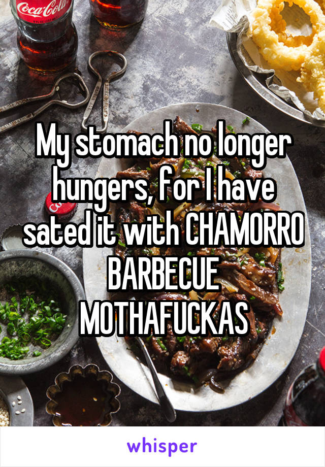My stomach no longer hungers, for I have sated it with CHAMORRO BARBECUE MOTHAFUCKAS