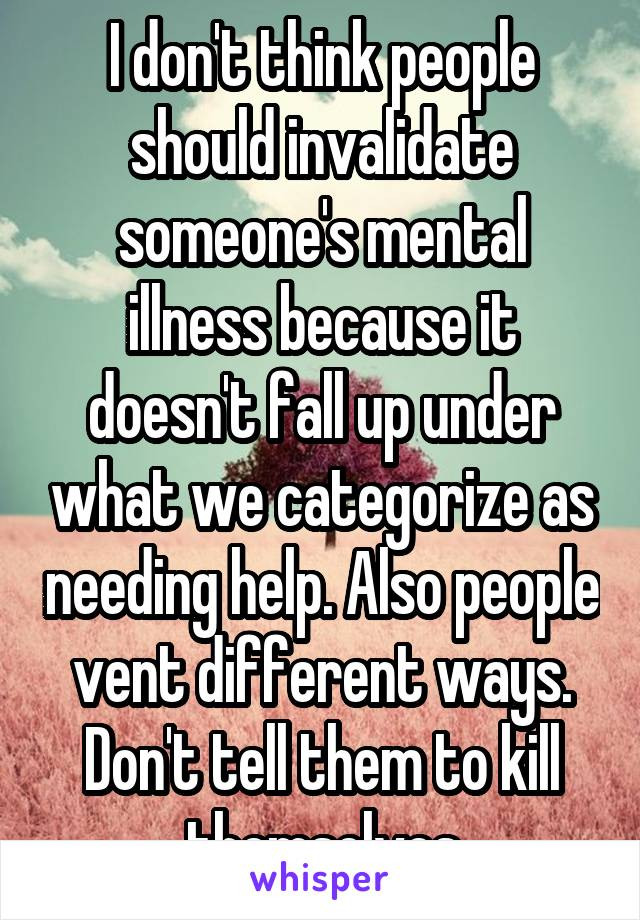 I don't think people should invalidate someone's mental illness because it doesn't fall up under what we categorize as needing help. Also people vent different ways. Don't tell them to kill themselves