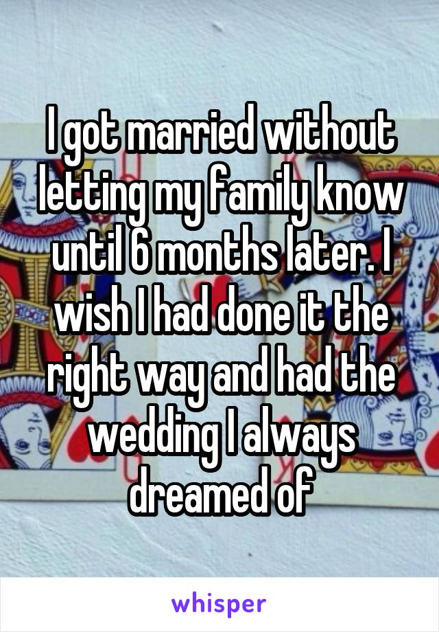 I got married without letting my family know until 6 months later. I wish I had done it the right way and had the wedding I always dreamed of