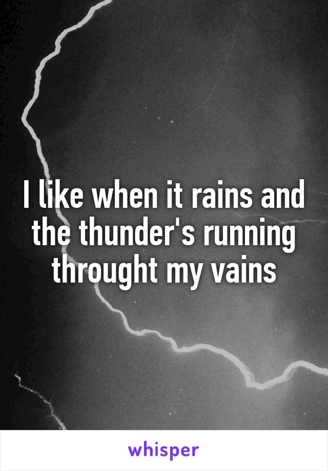 I like when it rains and the thunder's running throught my vains