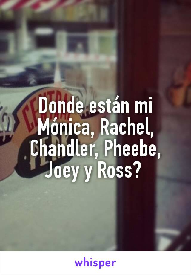 Donde están mi Mónica, Rachel, Chandler, Pheebe, Joey y Ross?