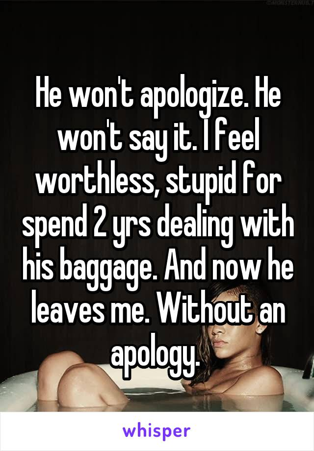 He won't apologize. He won't say it. I feel worthless, stupid for spend 2 yrs dealing with his baggage. And now he leaves me. Without an apology.