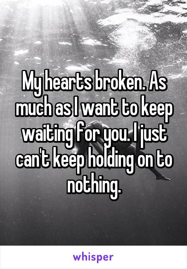 My hearts broken. As much as I want to keep waiting for you. I just can't keep holding on to nothing.